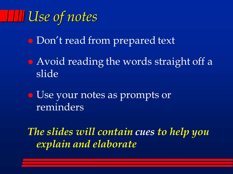Use of notes l Don't read from prepared text l Avoid reading the words straight off a slide l Use your notes as prompts or reminders The slides will contain cues to help you explain and elaborate