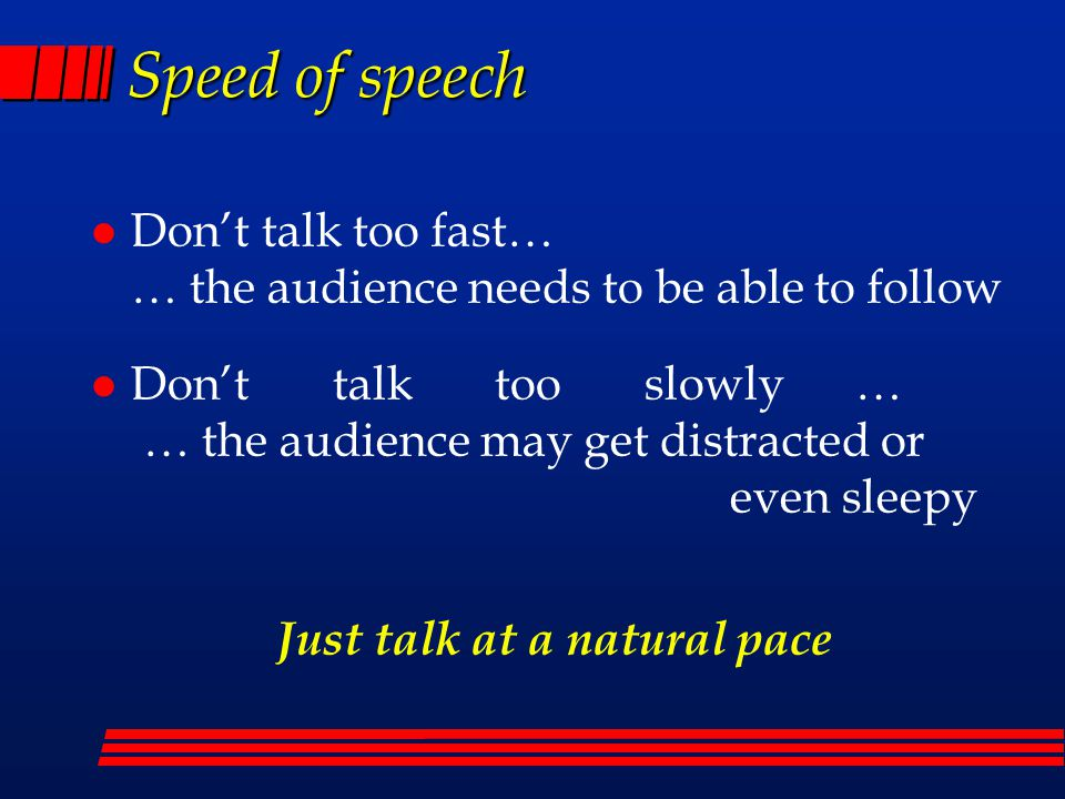 Speed of speech l Don't talk too fast… … the audience needs to be able to follow l Don't talk too slowly … … the audience may get distracted or even sleepy Just talk at a natural pace