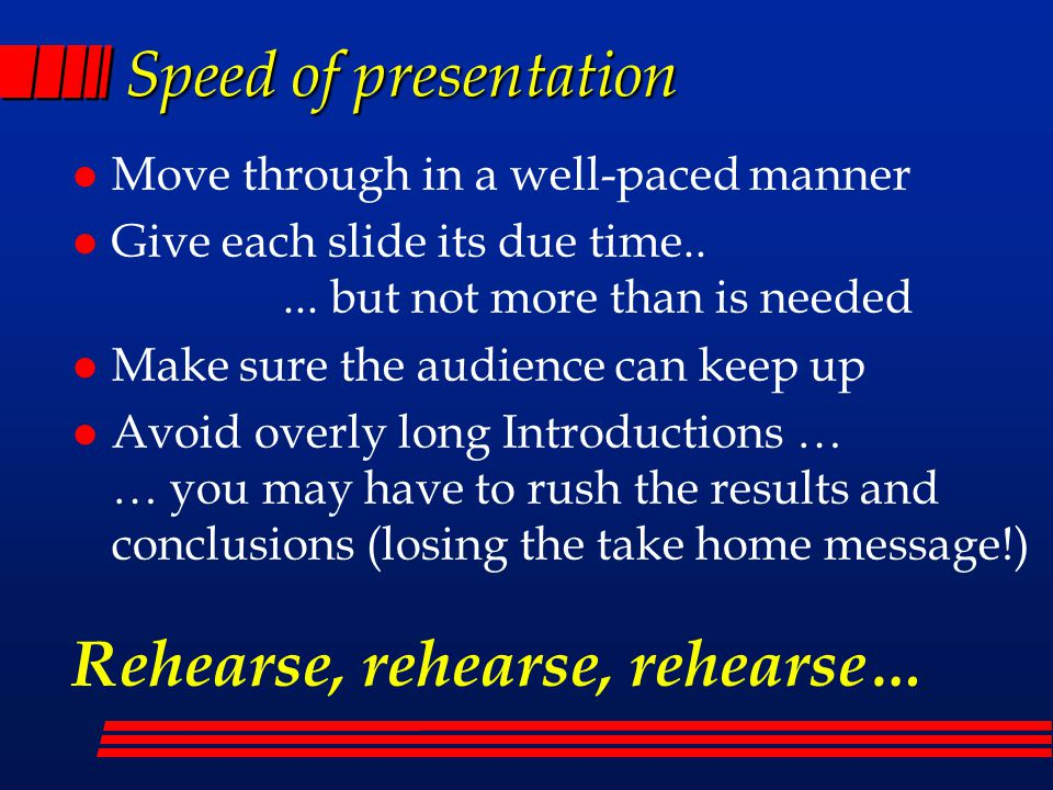 Speed of presentation l Move through in a well-paced manner l Give each slide its due time..... but not more than is needed l Make sure the audience c