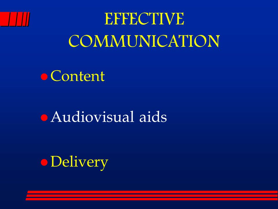 l Content l Audiovisual aids l Delivery EFFECTIVE COMMUNICATION