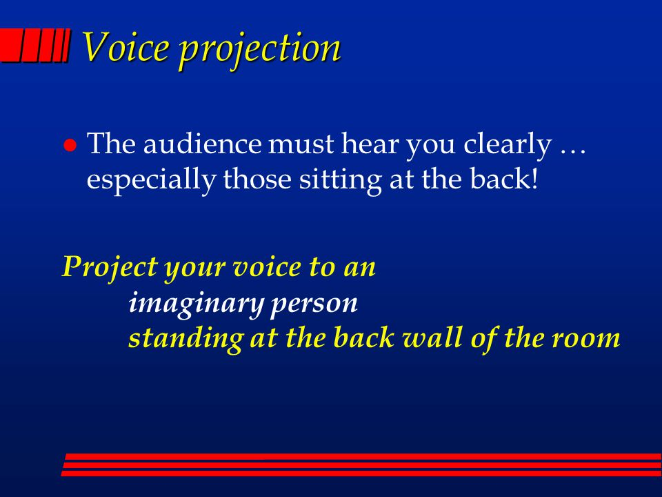 Voice projection l The audience must hear you clearly … especially those sitting at the back.