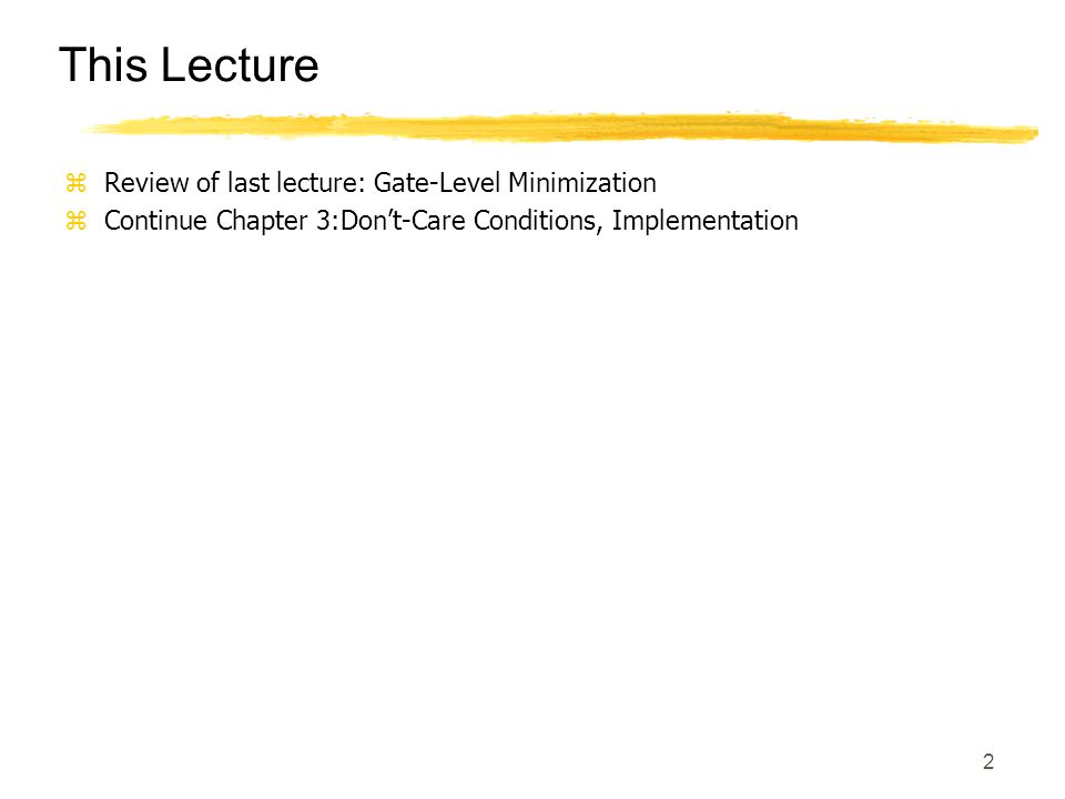 2 This Lecture zReview of last lecture: Gate-Level Minimization zContinue Chapter 3:Don't-Care Conditions, Implementation