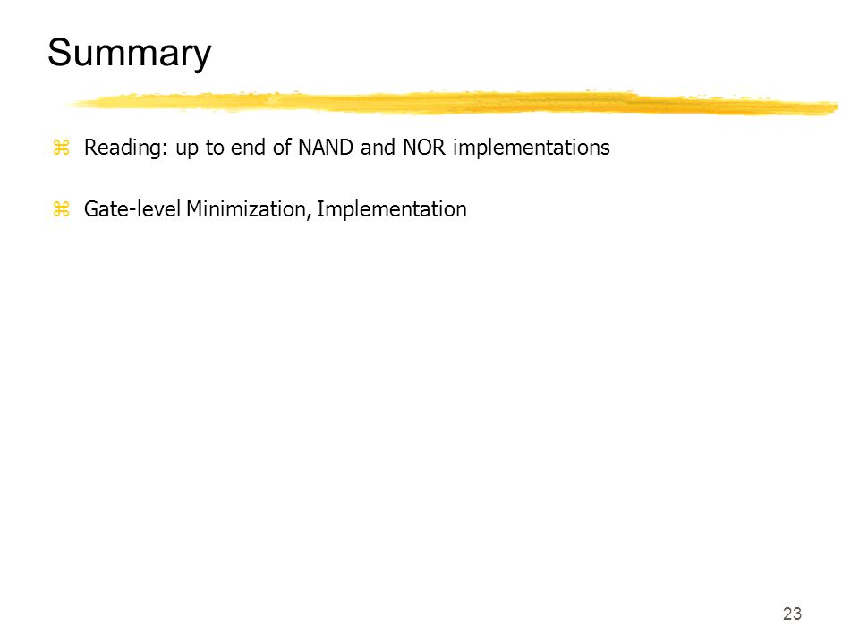 23 Summary zReading: up to end of NAND and NOR implementations zGate-level Minimization, Implementation