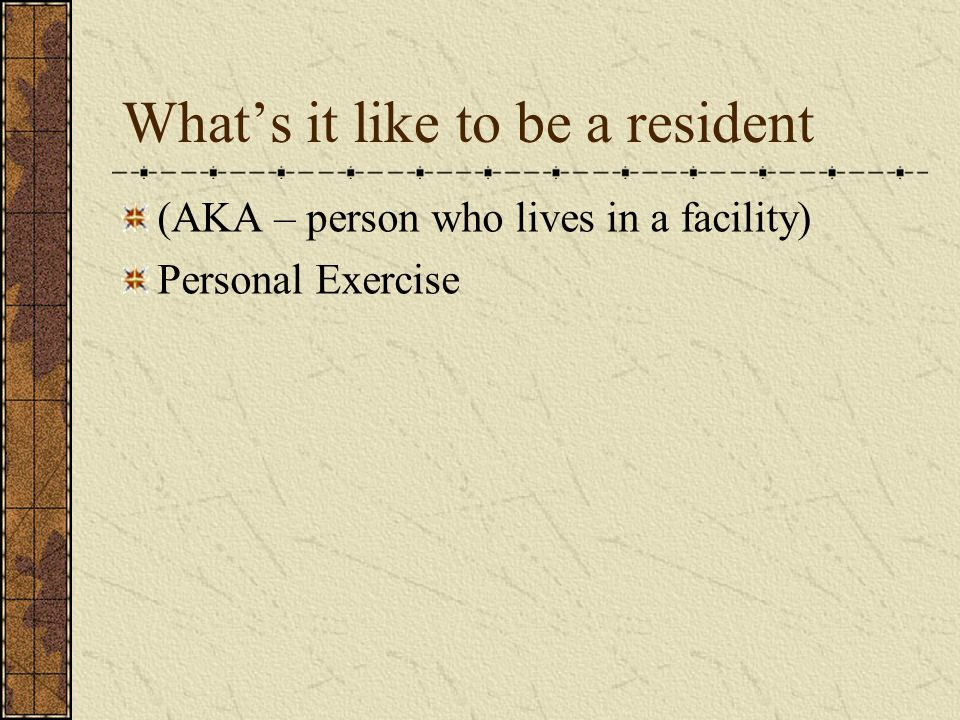 What's it like to be a resident (AKA – person who lives in a facility) Personal Exercise