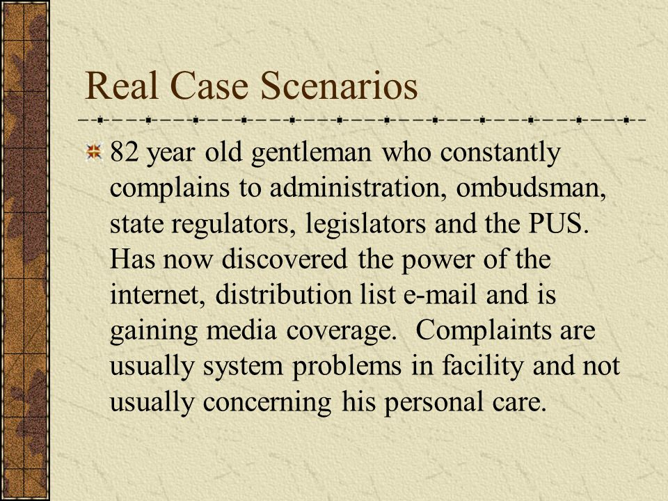 Real Case Scenarios 82 year old gentleman who constantly complains to administration, ombudsman, state regulators, legislators and the PUS.