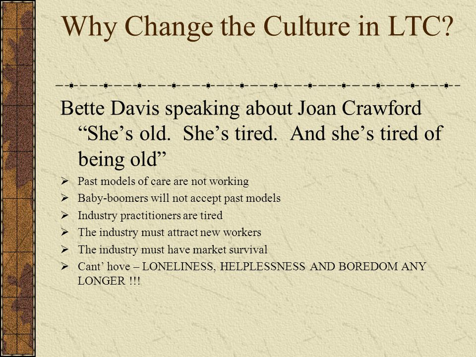 Why Change the Culture in LTC. Bette Davis speaking about Joan Crawford She's old.