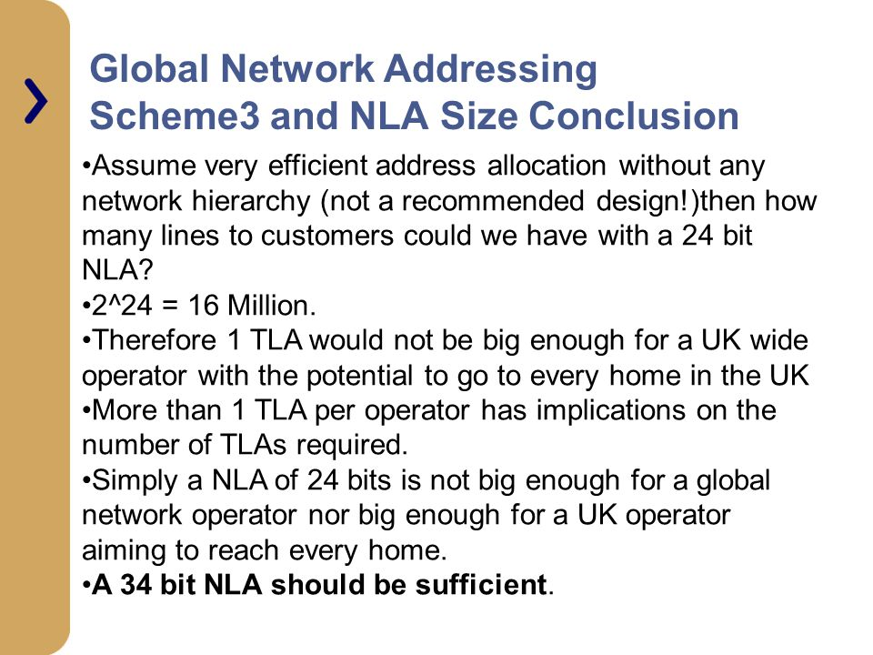 Global Network Addressing Scheme3 and NLA Size Conclusion Assume very efficient address allocation without any network hierarchy (not a recommended design!)then how many lines to customers could we have with a 24 bit NLA.