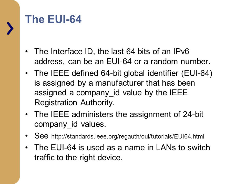 The EUI-64 The Interface ID, the last 64 bits of an IPv6 address, can be an EUI-64 or a random number.