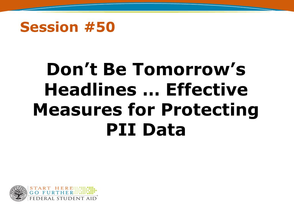 Session #50 Don't Be Tomorrow's Headlines … Effective Measures for Protecting PII Data