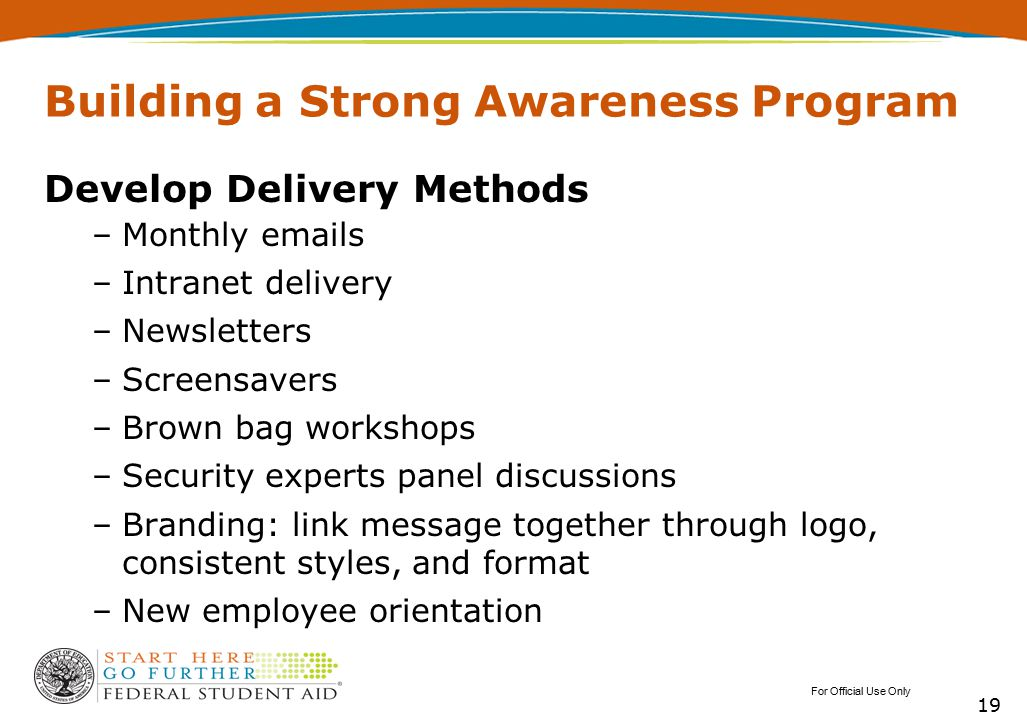 Building a Strong Awareness Program Develop Delivery Methods –Monthly emails –Intranet delivery –Newsletters –Screensavers –Brown bag workshops –Secur