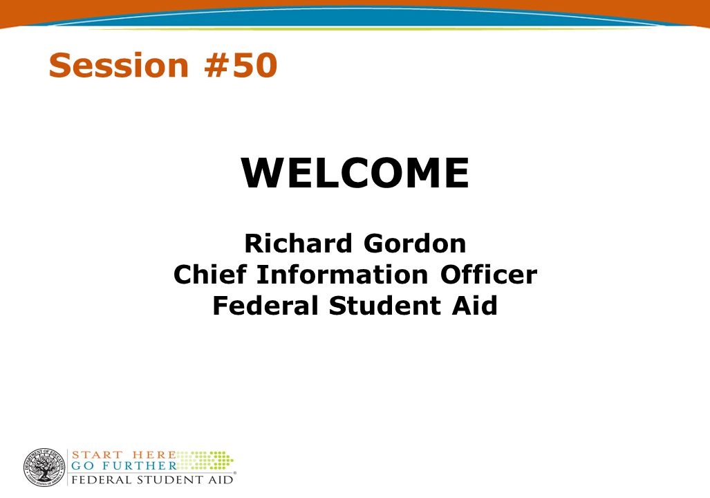 Session #50 WELCOME Richard Gordon Chief Information Officer Federal Student Aid