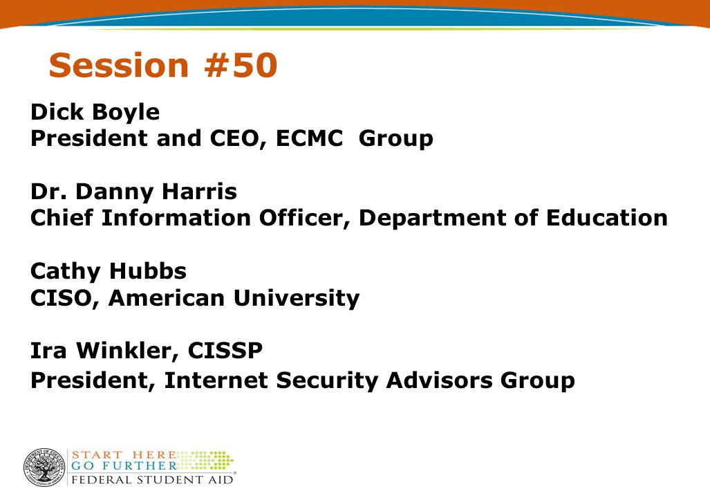 Session #50 Dick Boyle President and CEO, ECMC Group Dr. Danny Harris Chief Information Officer, Department of Education Cathy Hubbs CISO, American Un