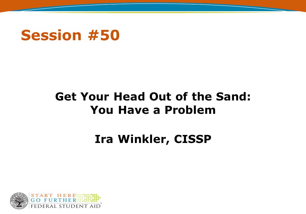 Session #50 Get Your Head Out of the Sand: You Have a Problem Ira Winkler, CISSP