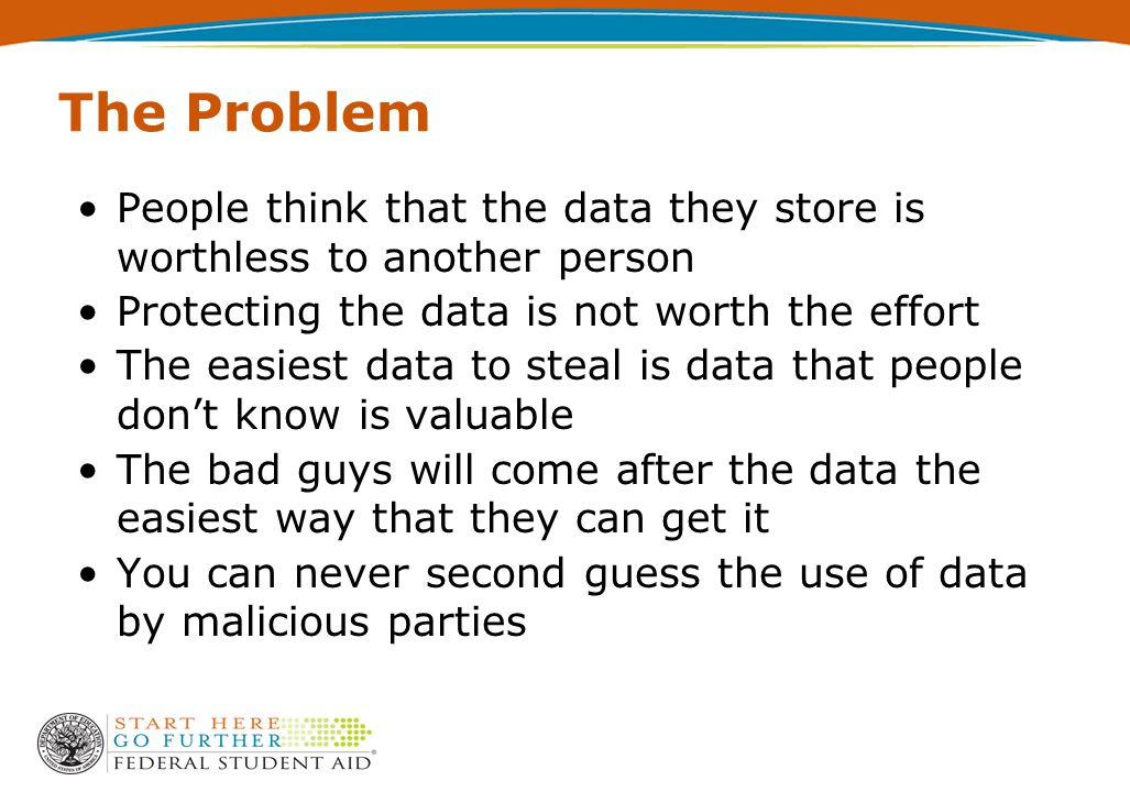 The Problem People think that the data they store is worthless to another person Protecting the data is not worth the effort The easiest data to steal