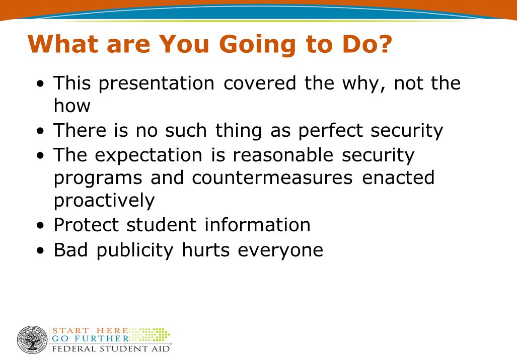 What are You Going to Do? This presentation covered the why, not the how There is no such thing as perfect security The expectation is reasonable secu