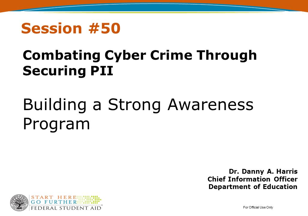 Session #50 Combating Cyber Crime Through Securing PII Building a Strong Awareness Program For Official Use Only Dr. Danny A. Harris Chief Information