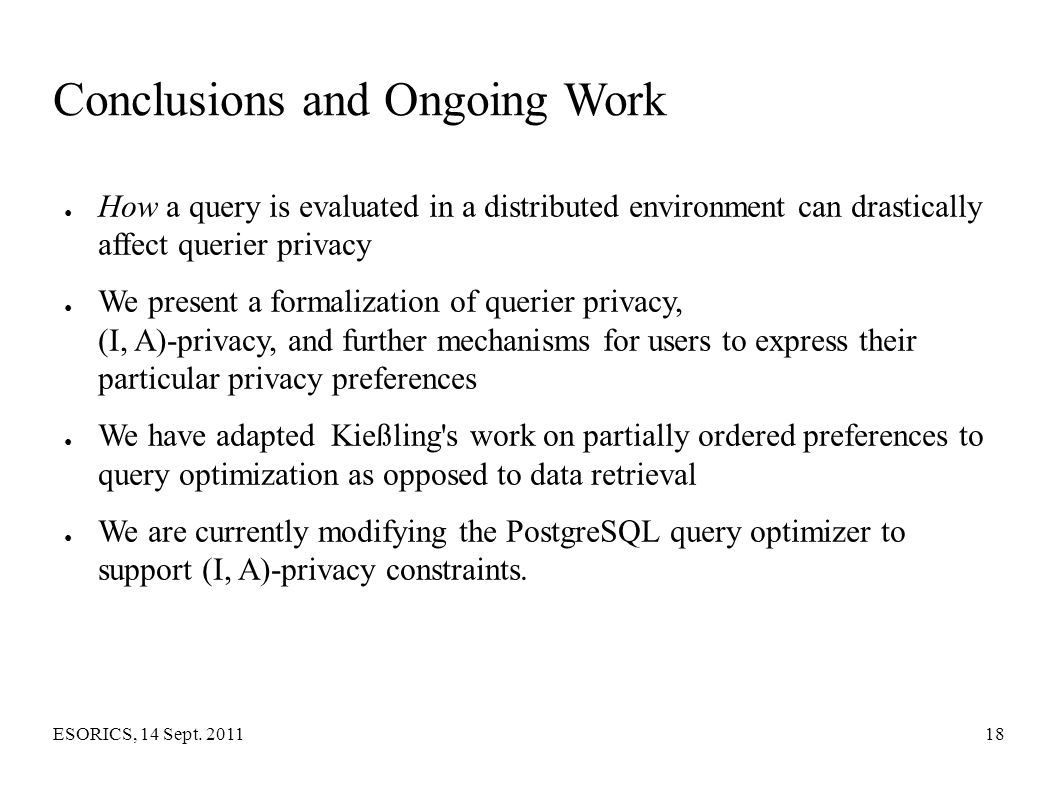 ESORICS, 14 Sept. 201118 Conclusions and Ongoing Work ● How a query is evaluated in a distributed environment can drastically affect querier privacy ●