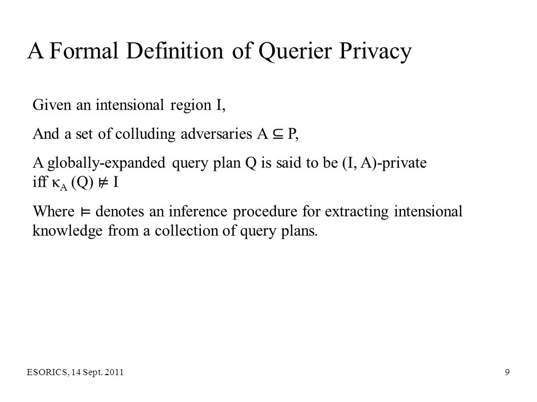 ESORICS, 14 Sept. 20119 A Formal Definition of Querier Privacy Given an intensional region I, And a set of colluding adversaries A ⊆ P, A globally-exp