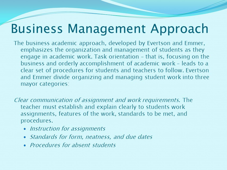 Business Management Approach The business academic approach, developed by Evertson and Emmer, emphasizes the organization and management of students as they engage in academic work.