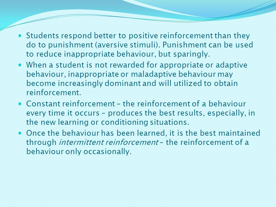 Students respond better to positive reinforcement than they do to punishment (aversive stimuli).