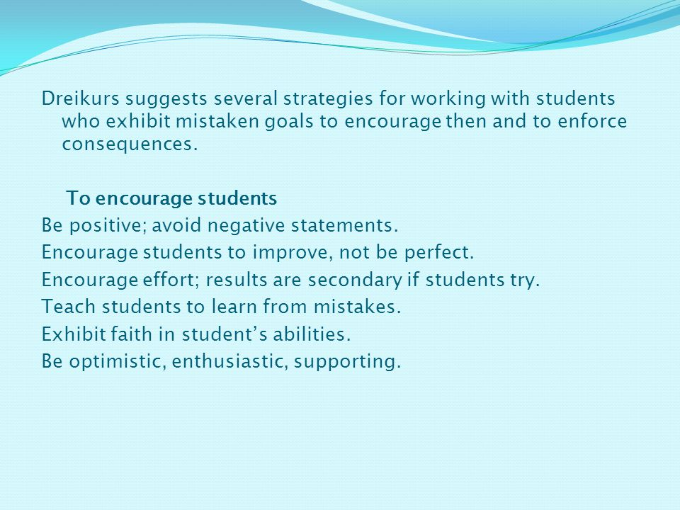Dreikurs suggests several strategies for working with students who exhibit mistaken goals to encourage then and to enforce consequences.