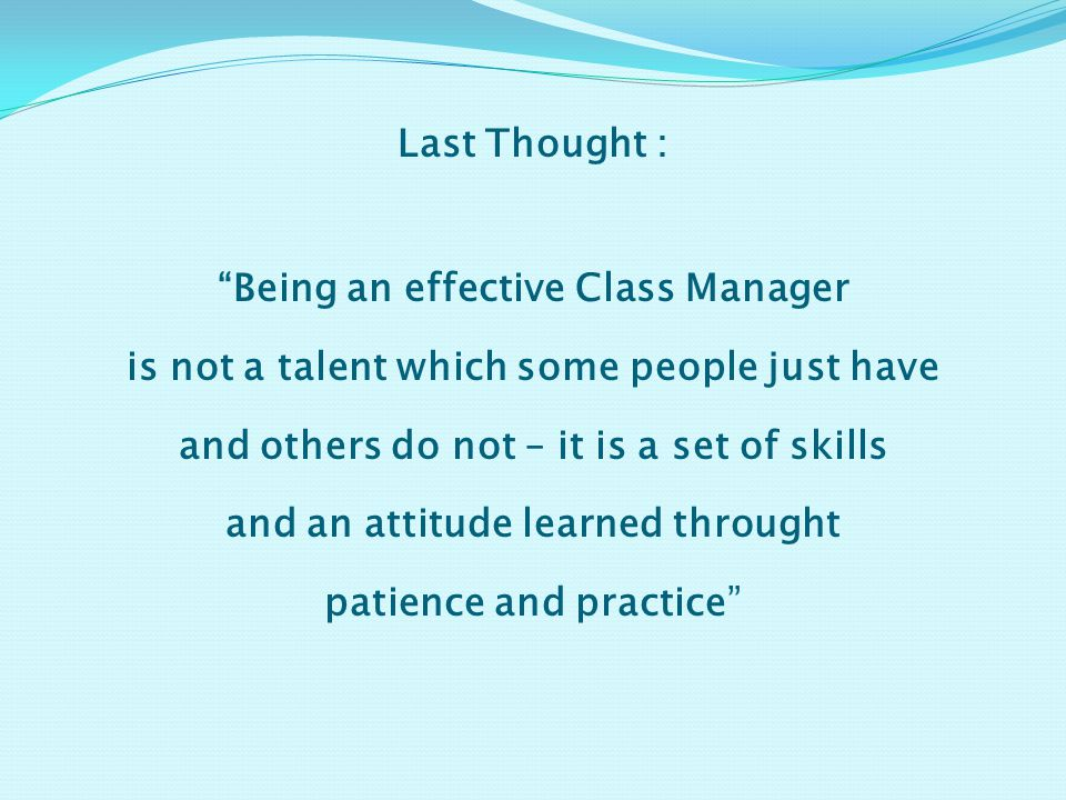 Last Thought : Being an effective Class Manager is not a talent which some people just have and others do not – it is a set of skills and an attitude learned throught patience and practice