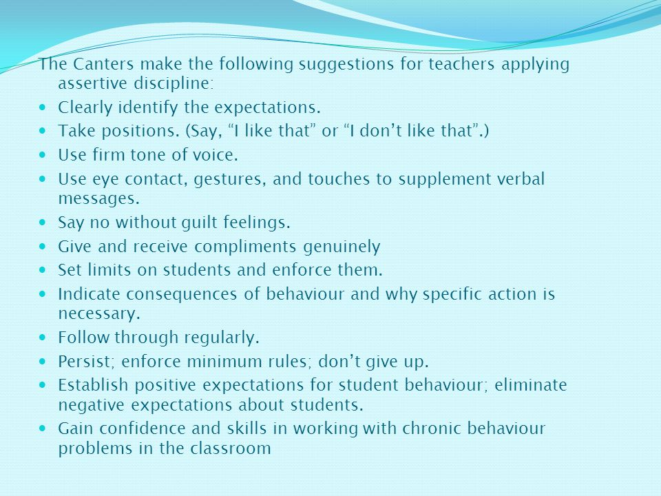 The Canters make the following suggestions for teachers applying assertive discipline: Clearly identify the expectations.