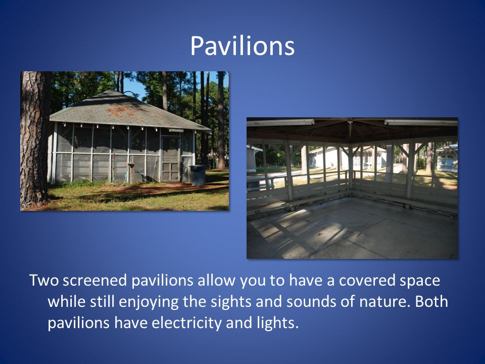 Pavilions Two screened pavilions allow you to have a covered space while still enjoying the sights and sounds of nature. Both pavilions have electrici