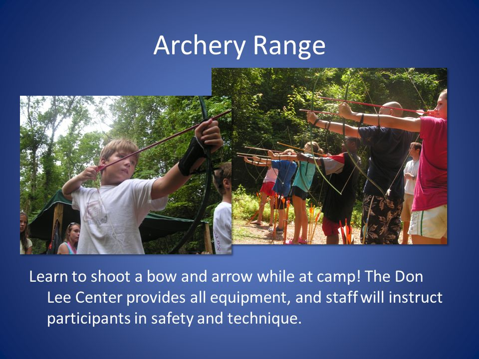 Archery Range Learn to shoot a bow and arrow while at camp! The Don Lee Center provides all equipment, and staff will instruct participants in safety