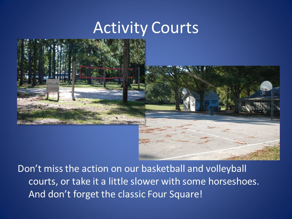 Activity Courts Don't miss the action on our basketball and volleyball courts, or take it a little slower with some horseshoes. And don't forget the c