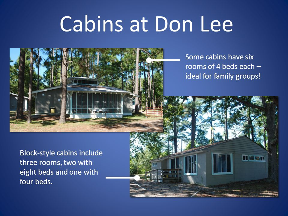 Cabins at Don Lee Some cabins have six rooms of 4 beds each – ideal for family groups! Block-style cabins include three rooms, two with eight beds and
