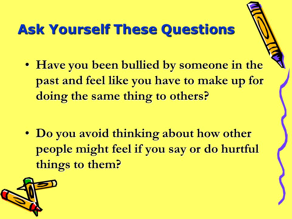 Ask Yourself These Questions Does it make you feel better to hurt other people or take their things?Does it make you feel better to hurt other people or take their things.