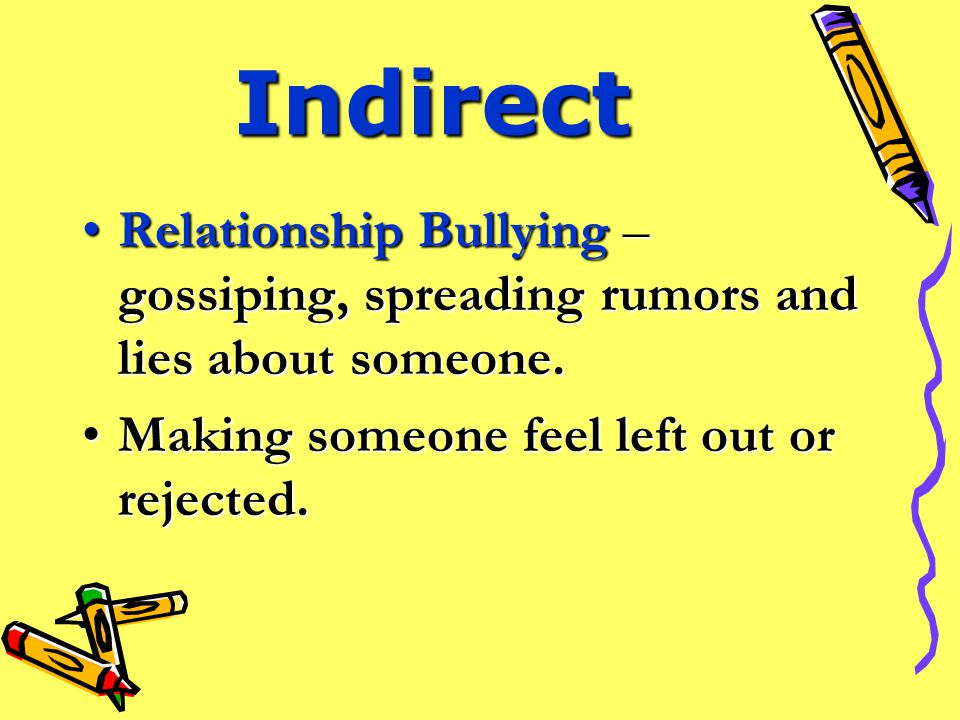 Direct Physical – hitting, kicking, pushing, stealing, hiding or ruining someone's things.Physical – hitting, kicking, pushing, stealing, hiding or ruining someone's things.