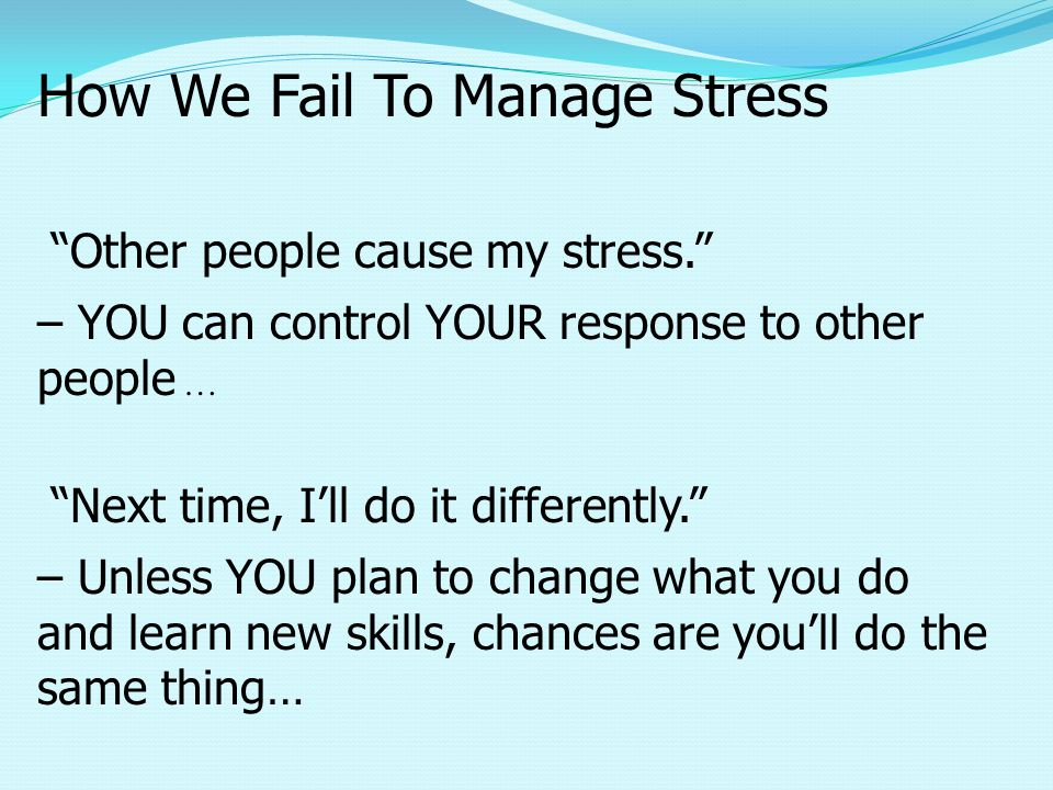 How We Fail To Manage Stress Other people cause my stress. – YOU can control YOUR response to other people … Next time, I'll do it differently. – Unless YOU plan to change what you do and learn new skills, chances are you'll do the same thing…