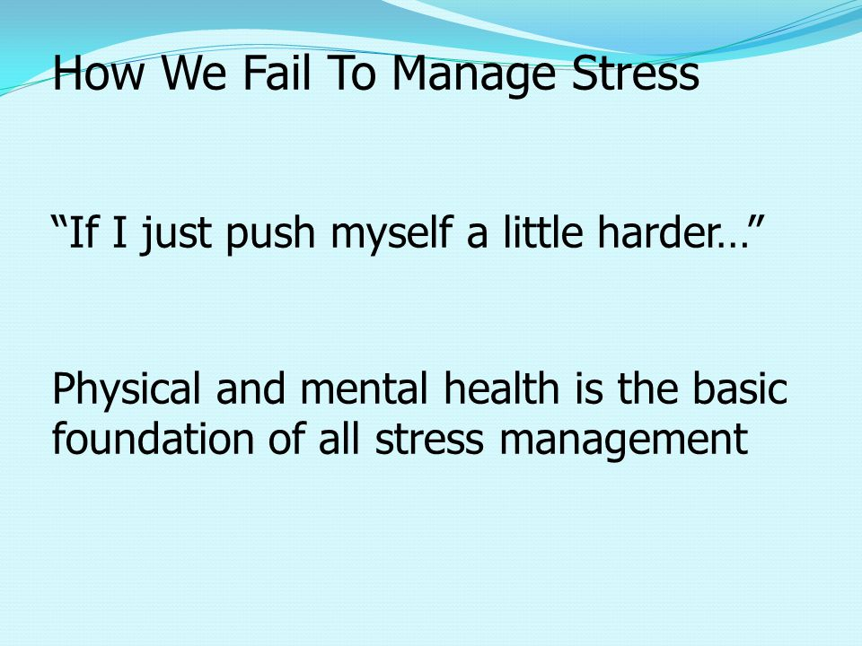 How We Fail To Manage Stress If I just push myself a little harder… Physical and mental health is the basic foundation of all stress management