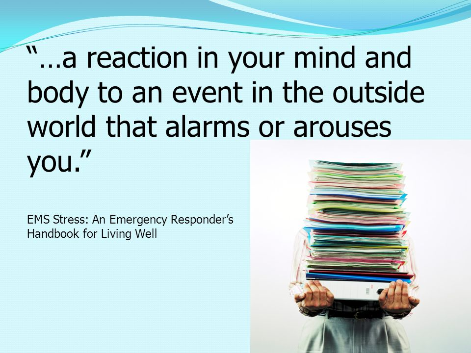 …a reaction in your mind and body to an event in the outside world that alarms or arouses you. EMS Stress: An Emergency Responder's Handbook for Living Well
