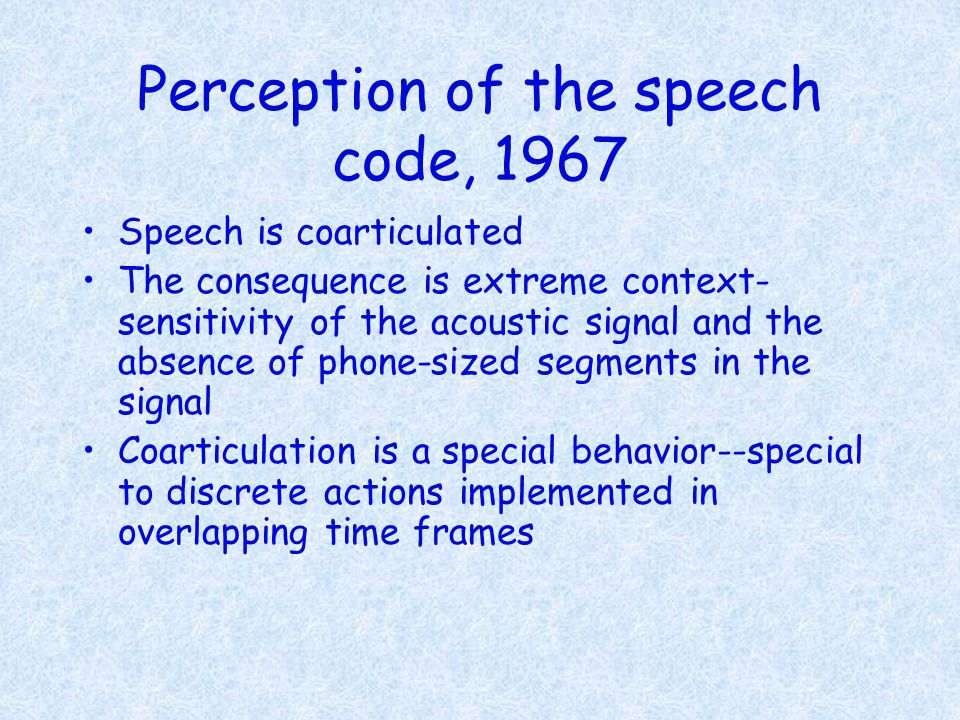 Perception of the speech code, 1967 Speech is coarticulated The consequence is extreme context- sensitivity of the acoustic signal and the absence of