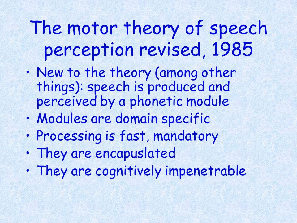 The motor theory of speech perception revised, 1985 New to the theory (among other things): speech is produced and perceived by a phonetic module Modu