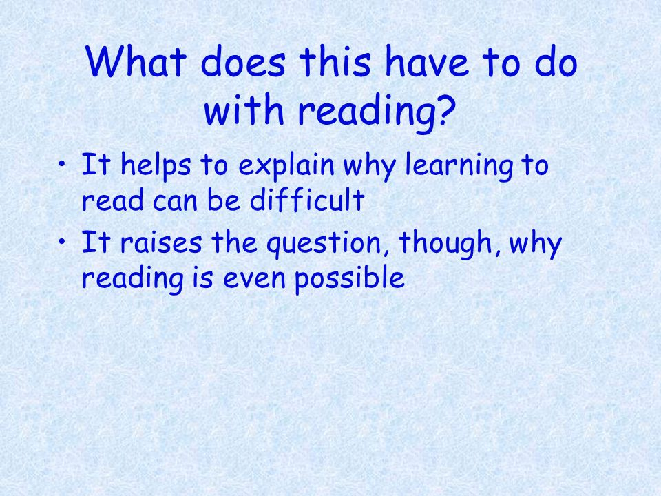 What does this have to do with reading? It helps to explain why learning to read can be difficult It raises the question, though, why reading is even