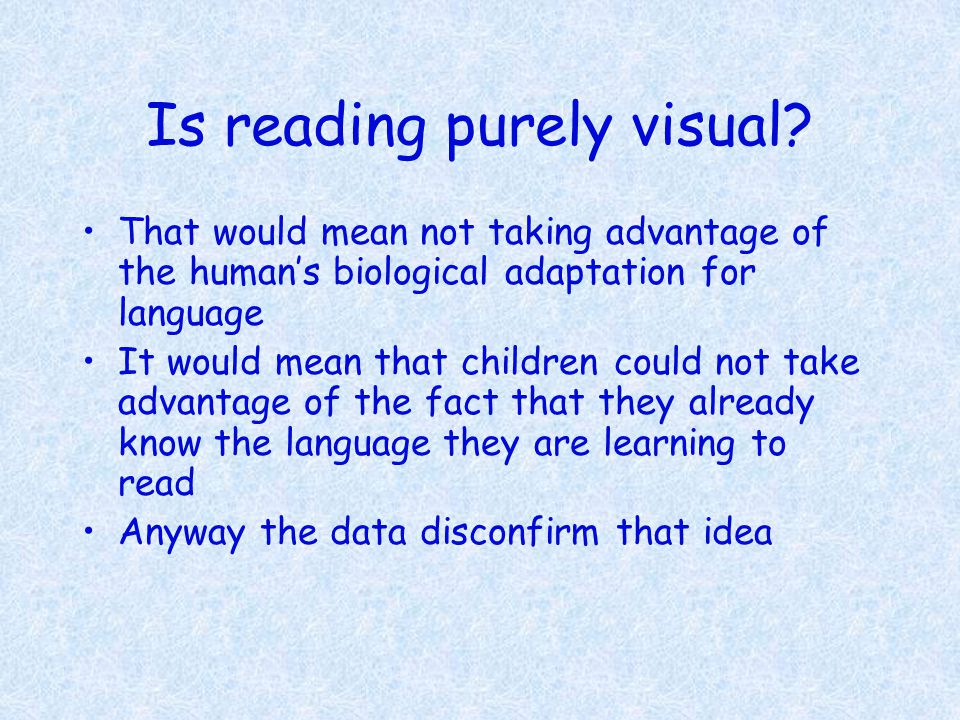 Is reading purely visual? That would mean not taking advantage of the human's biological adaptation for language It would mean that children could not