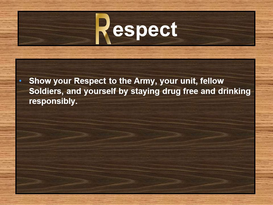 espect Show your Respect to the Army, your unit, fellow Soldiers, and yourself by staying drug free and drinking responsibly.