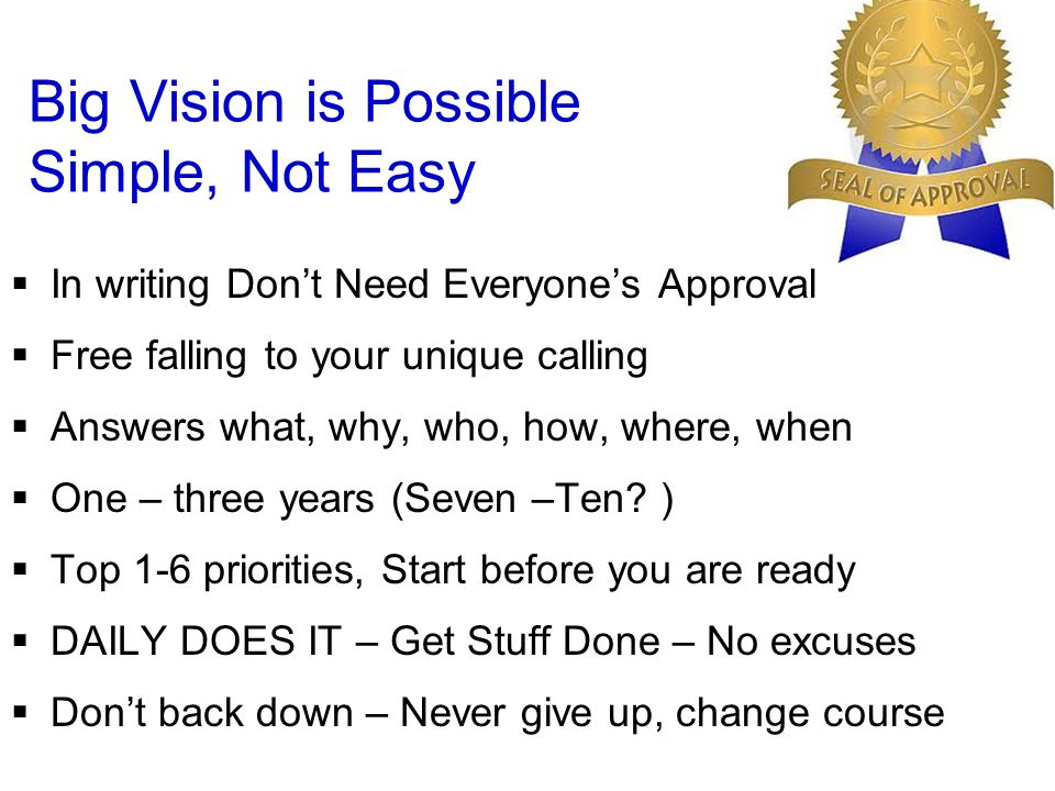 Big Vision is Possible Simple, Not Easy  In writing Don't Need Everyone's Approval  Free falling to your unique calling  Answers what, why, who, how, where, when  One – three years (Seven –Ten.