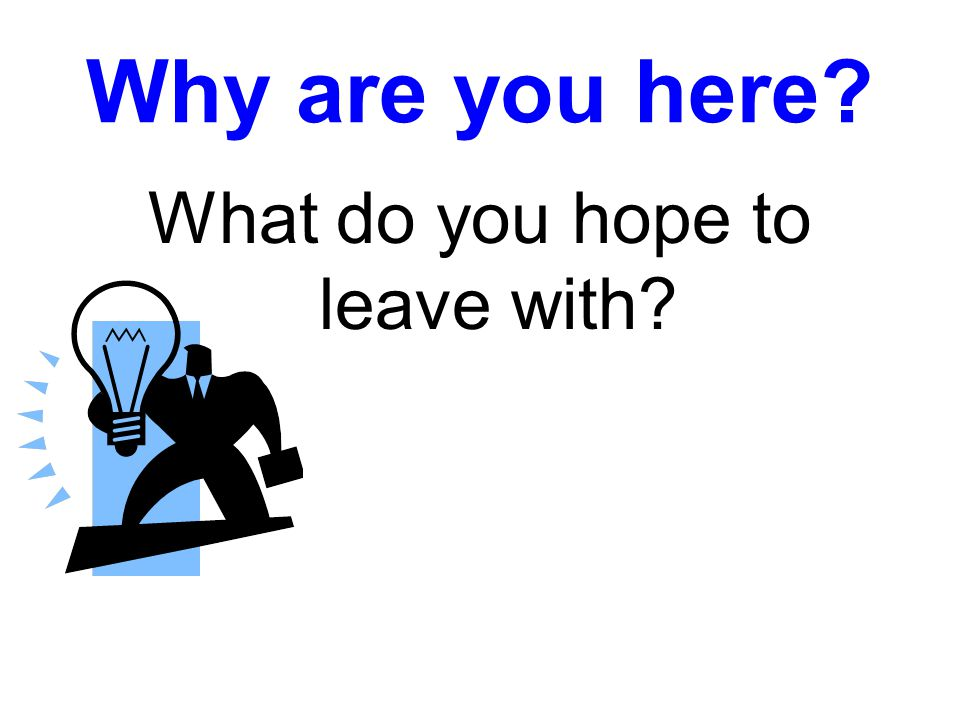 Why are you here? What do you hope to leave with?