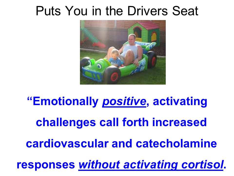 Puts You in the Drivers Seat Emotionally positive, activating challenges call forth increased cardiovascular and catecholamine responses without activating cortisol.