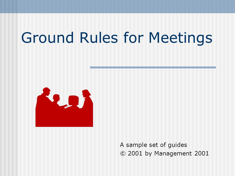 Ground Rules for Meetings A sample set of guides © 2001 by Management 2001