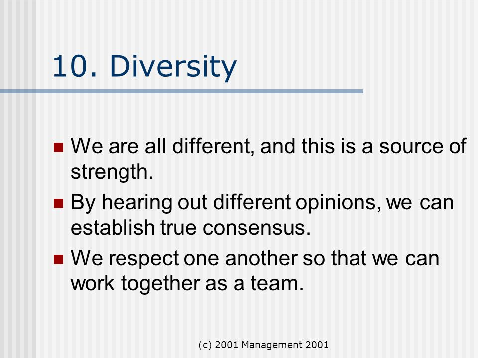 (c) 2001 Management 2001 10. Diversity We are all different, and this is a source of strength. By hearing out different opinions, we can establish tru
