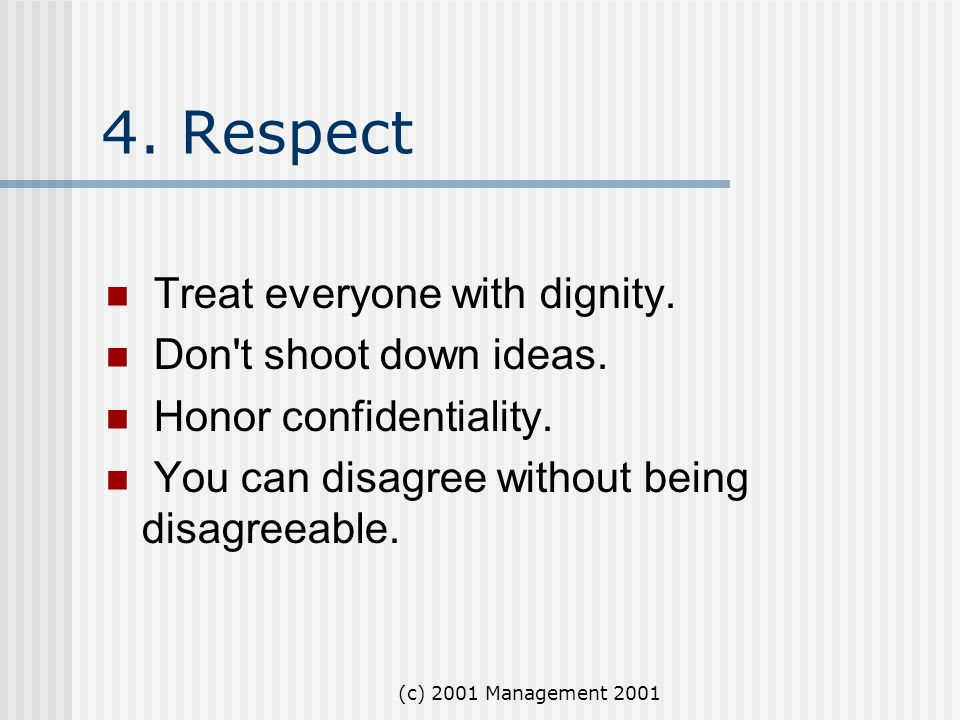 (c) 2001 Management 2001 4. Respect Treat everyone with dignity. Don't shoot down ideas. Honor confidentiality. You can disagree without being disagre