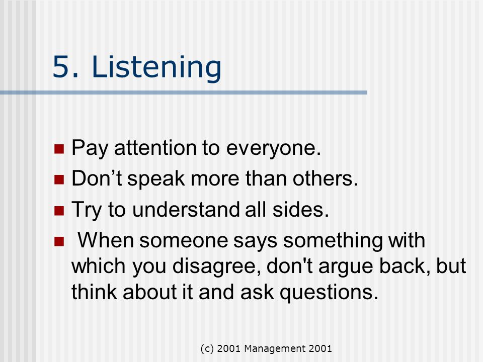 (c) 2001 Management 2001 5. Listening Pay attention to everyone. Don't speak more than others. Try to understand all sides. When someone says somethin