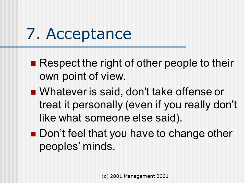 (c) 2001 Management 2001 7. Acceptance Respect the right of other people to their own point of view. Whatever is said, don't take offense or treat it
