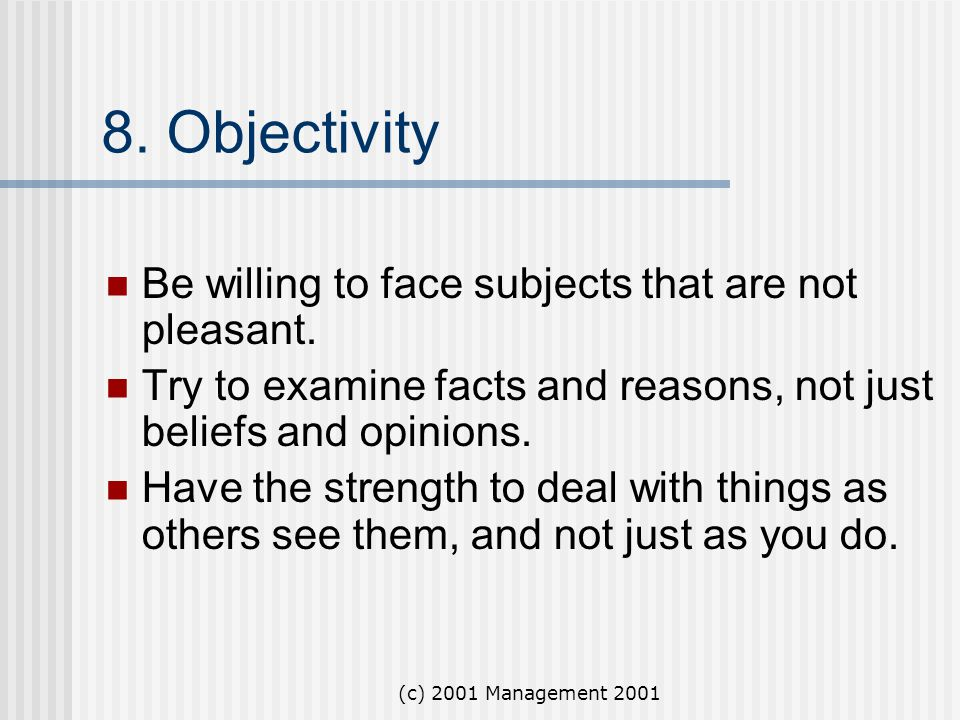 (c) 2001 Management 2001 8. Objectivity Be willing to face subjects that are not pleasant. Try to examine facts and reasons, not just beliefs and opin
